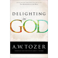 Delighting in God: Never Before Published Follow-Up to the Knowledge of the Holy (New Tozer Collection Series)